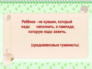 Ребёнок - не кувшин, который надо наполнить, а лампада, которую надо зажечь.
