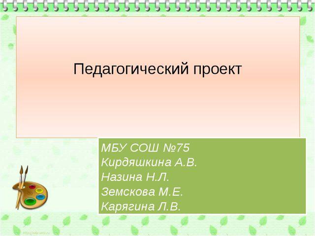 Педагогический проект МБУ СОШ №75 Кирдяшкина А.В. Назина Н.Л. Земскова М.Е. К...