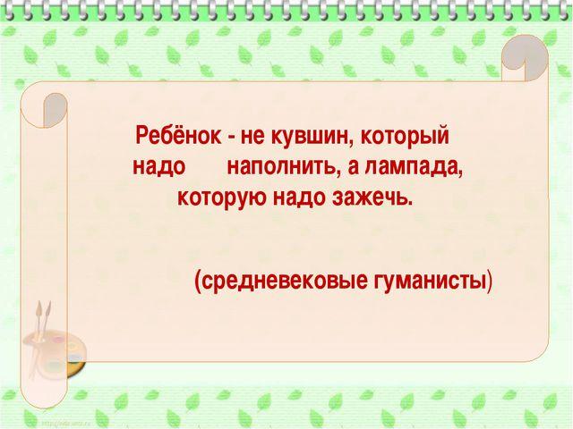 Ребёнок - не кувшин, который надо наполнить, а лампада, которую надо зажечь....