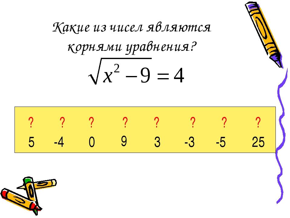 Какие из чисел являются корнями уравнения? 5 -4 0 9 3 -3 -5 25 ? ? ? ? ? ? ? ?
