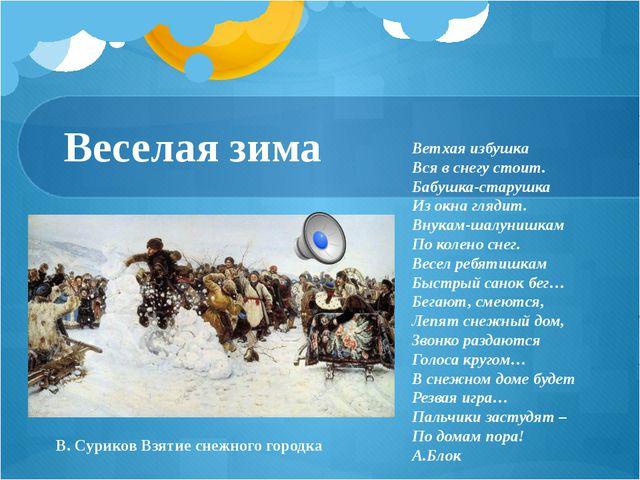 Веселая зима В. Суриков Взятие снежного городка Ветхая избушка Вся в снегу с...