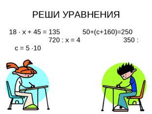 РЕШИ УРАВНЕНИЯ 18 · х + 45 = 135 50+(с+160)=250 720 : х = 4 350 : с = 5 ·10