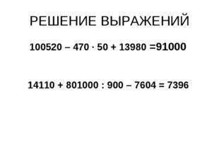 РЕШЕНИЕ ВЫРАЖЕНИЙ 100520 – 470 · 50 + 13980 =91000 14110 + 801000 : 900 – 760