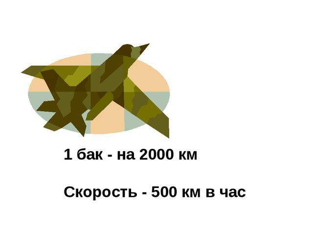 1 бак - на 2000 км Скорость - 500 км в час