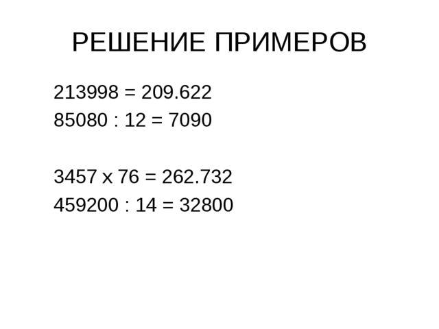 РЕШЕНИЕ ПРИМЕРОВ 213998 = 209.622 85080 : 12 = 7090 3457 х 76 = 262.732 45920...