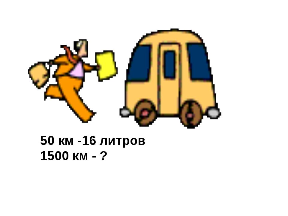 50 км -16 литров 1500 км - ?