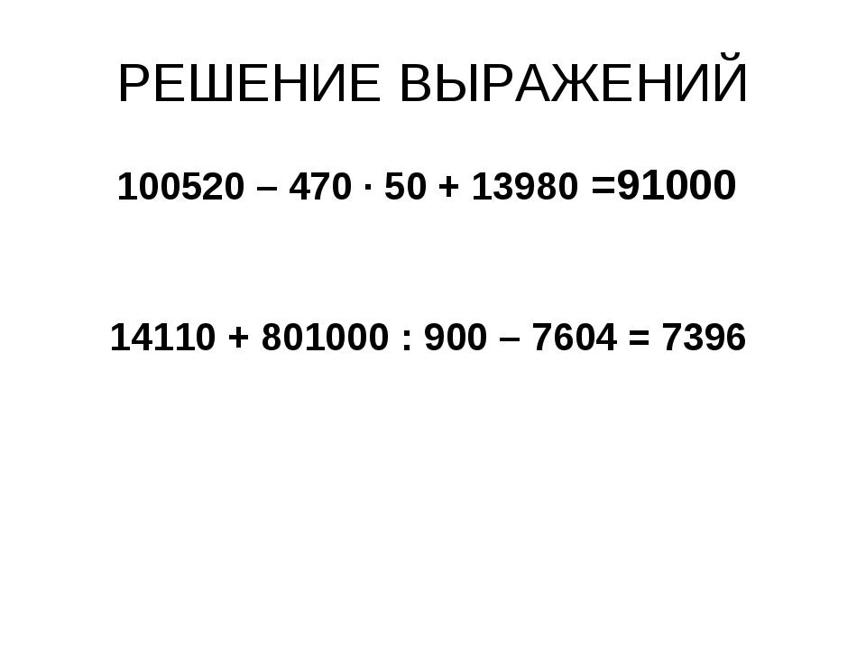 РЕШЕНИЕ ВЫРАЖЕНИЙ 100520 – 470 · 50 + 13980 =91000 14110 + 801000 : 900 – 760...