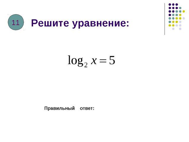Решите уравнение: Правильный ответ: 11