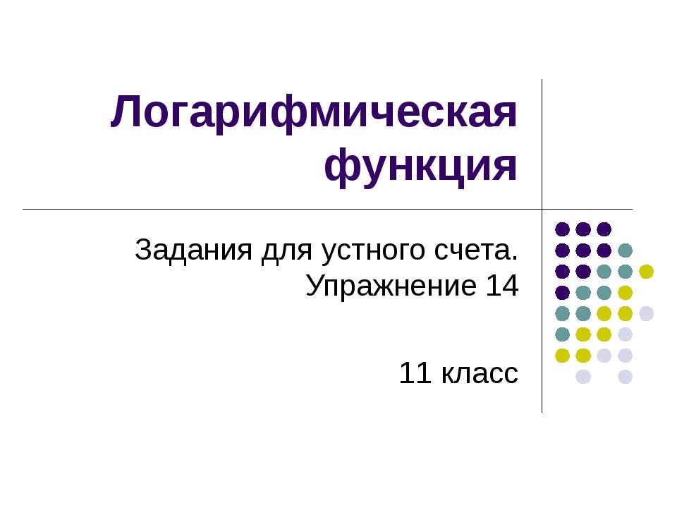 Логарифмическая функция Задания для устного счета. Упражнение 14 11 класс