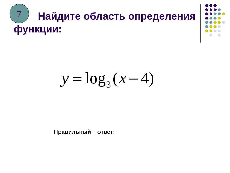 Найдите область определения функции: Правильный ответ: 7