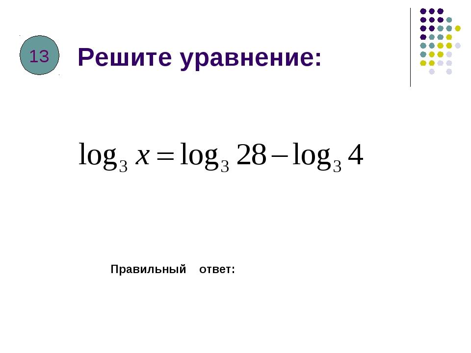 Решите уравнение: Правильный ответ: 13