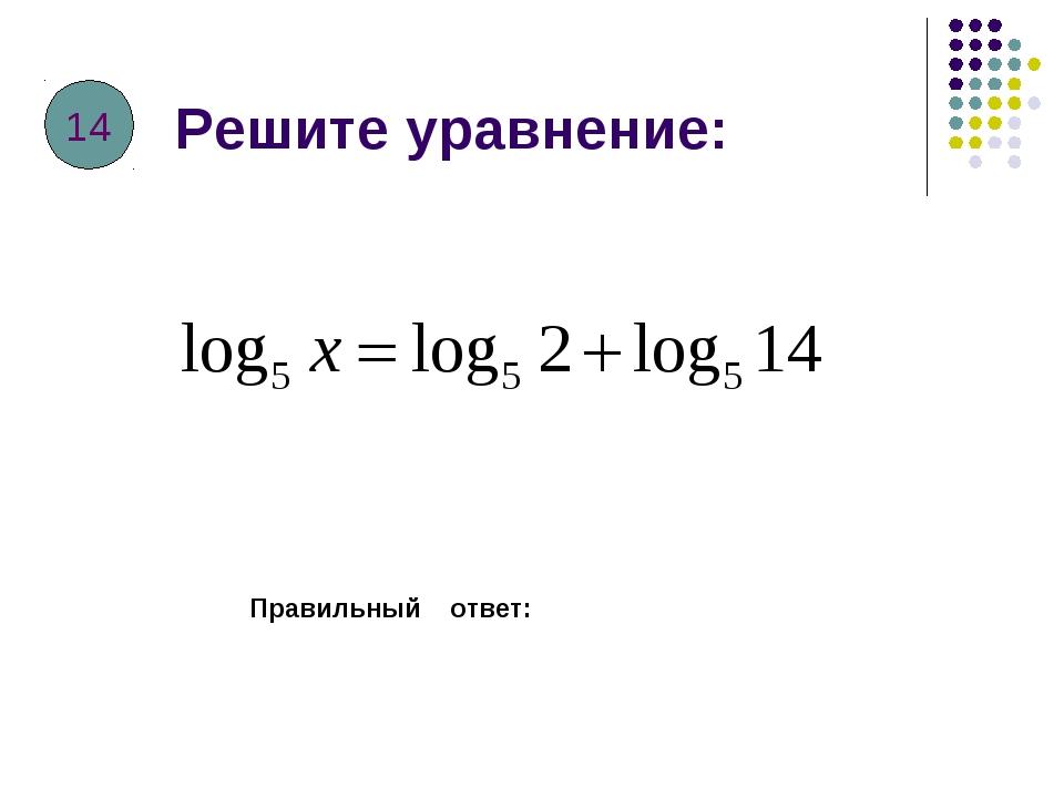 Решите уравнение: Правильный ответ: 14