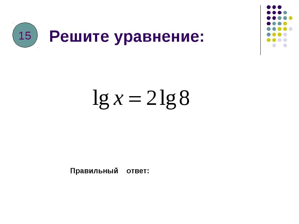 Решите уравнение: Правильный ответ: 15