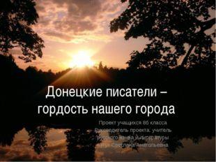 Донецкие писатели – гордость нашего города Проект учащихся 8б класса Руководи