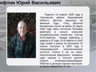 Нефтин Юрий Васильевич Родился 13 апреля 1935 года в Терновском районе Ворон