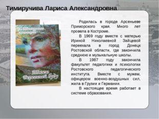 Тимиручива Лариса Александровна Родилась в городе Арсеньеве Приморского края
