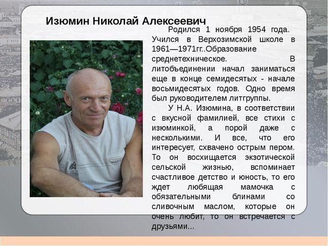 Изюмин Николай Алексеевич Родился 1 ноября 1954 года. Учился в Верхозимской...