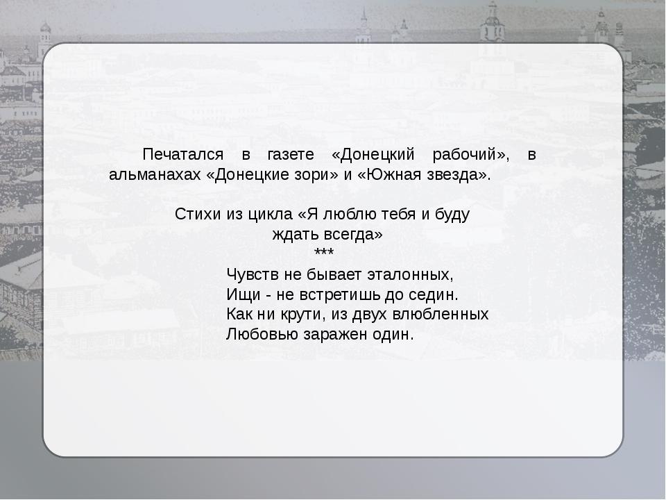 Печатался в газете «Донецкий рабочий», в альманахах «Донецкие зори» и «Южная...