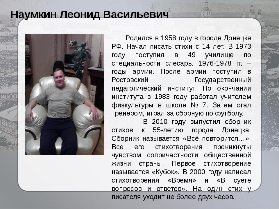 Наумкин Леонид Васильевич Родился в 1958 году в городе Донецке РФ. Начал пис...