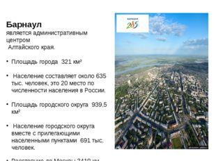 Барнаул является административным центром Алтайского края. Площадь города 3