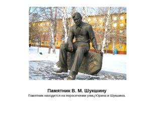 ПамятникВ.М.Шукшину ПамятникнаходитсянапересеченииулицЮринаиШукшина.
