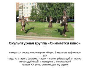 Скульптурнаягруппа«Снимаетсякино»— находитсяпередкинотеатром«Мир».В