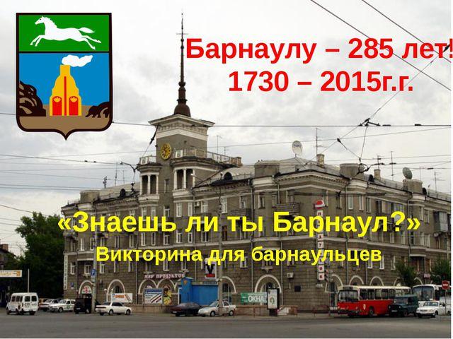 Барнаулу – 285 лет! 1730 – 2015г.г. «Знаешь ли ты Барнаул?» Викторина для бар...