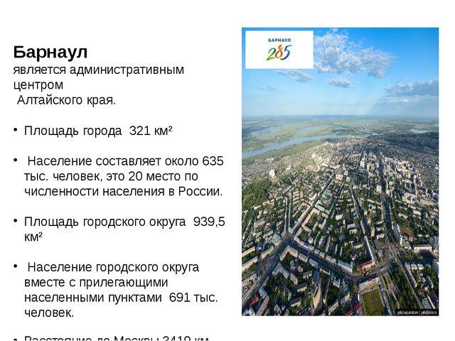 Барнаул является административным центром Алтайского края. Площадь города 3...