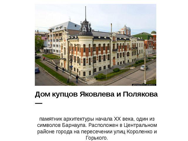 Дом купцов Яковлева и Полякова — памятник архитектуры начала XX века, один из...