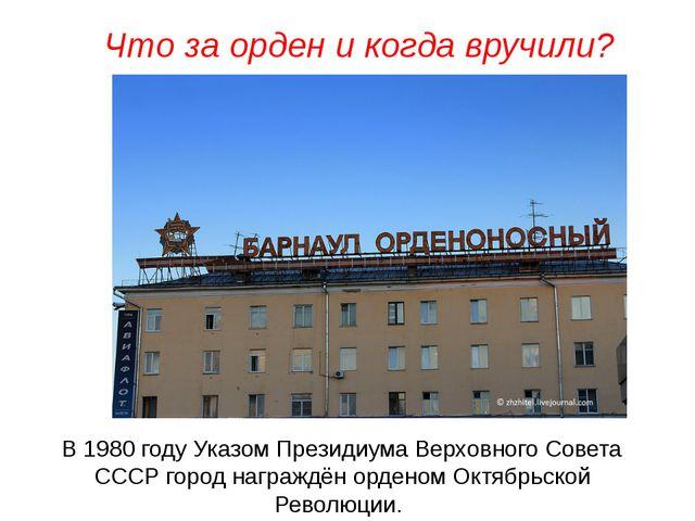 В 1980 году Указом Президиума Верховного Совета СССР город награждён орденом...