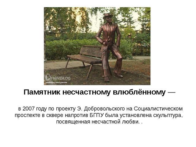 Памятникнесчастномувлюблённому— в2007годупопроектуЭ.Добровольского...