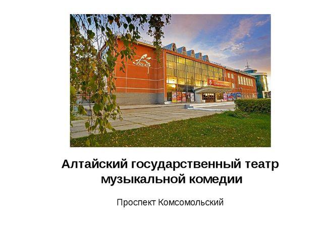 Алтайский государственный театр музыкальной комедии Проспект Комсомольский