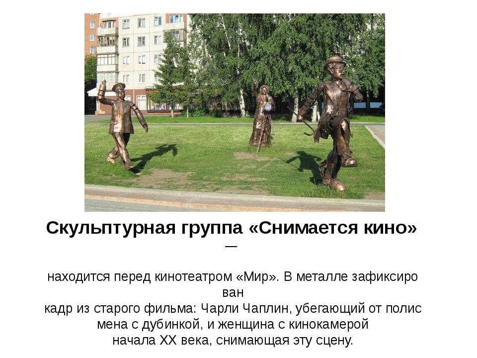 Скульптурнаягруппа«Снимаетсякино»— находитсяпередкинотеатром«Мир».В...