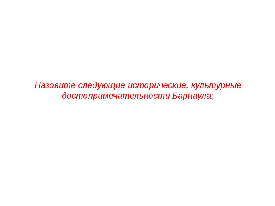 Назовите следующие исторические, культурные достопримечательности Барнаула: