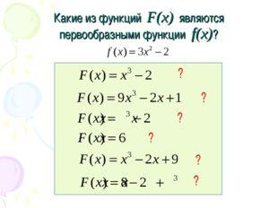 Какие из функций F(x) являются первообразными функции f(x)? ? ? ? ? ? ?