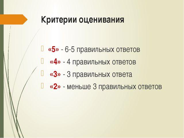Критерии оценивания «5» - 6-5 правильных ответов «4» - 4 правильных ответов «...