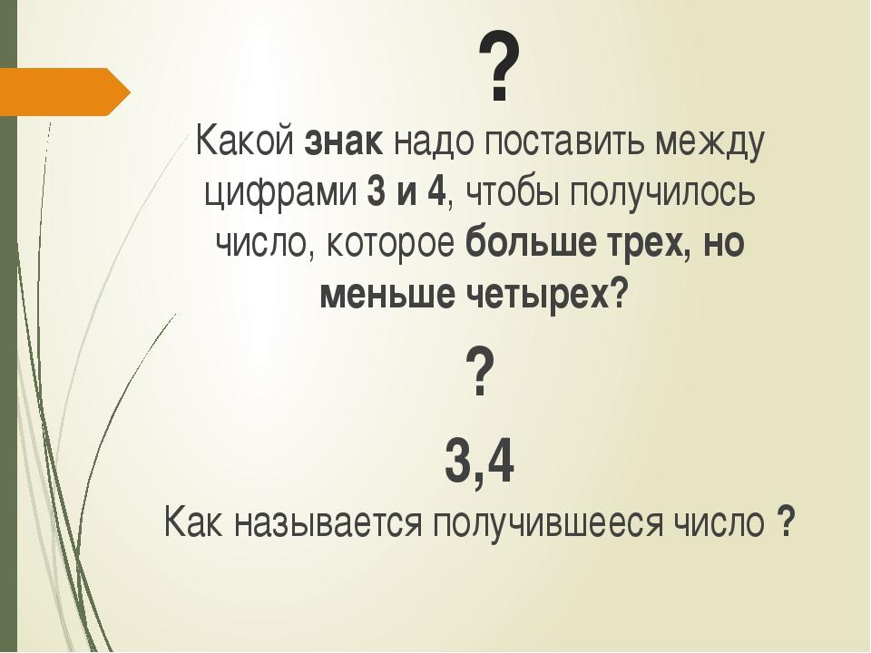 ? Какой знак надо поставить между цифрами 3 и 4, чтобы получилось число, кото...
