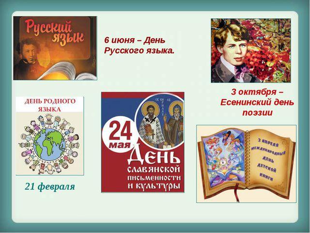 6 июня – День Русского языка. 3 октября – Есенинский день поэзии 21 февраля