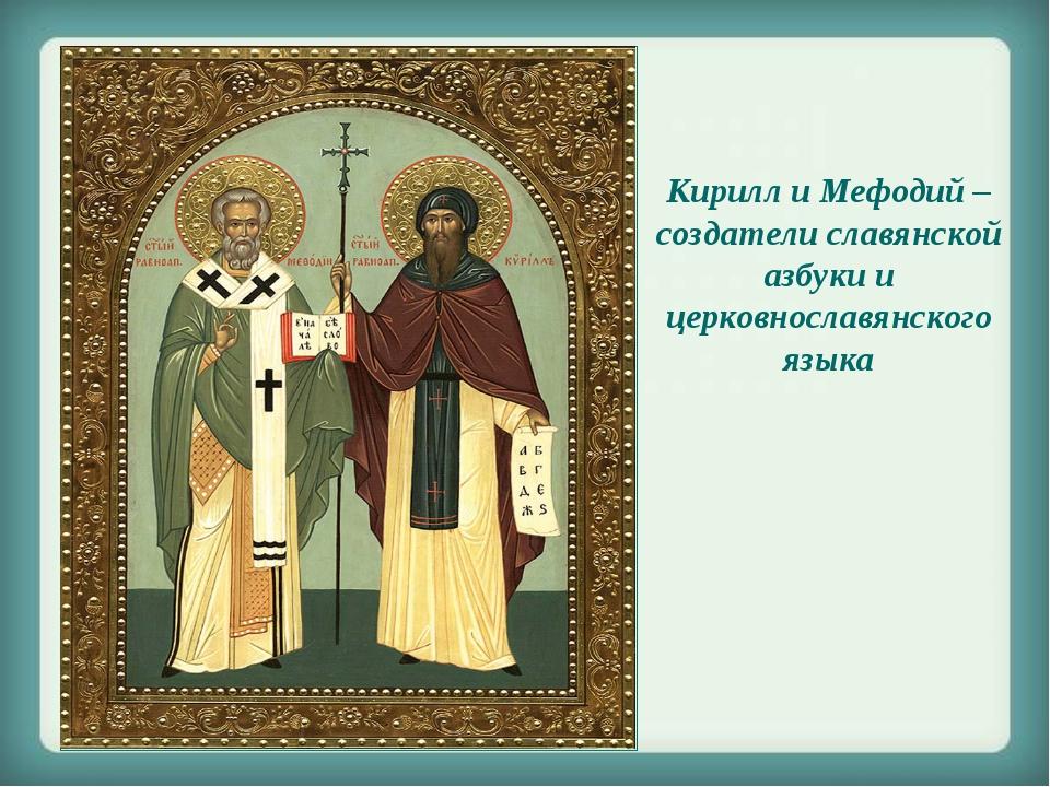 Кирилл и Мефодий – создатели славянской азбуки и церковнославянского языка