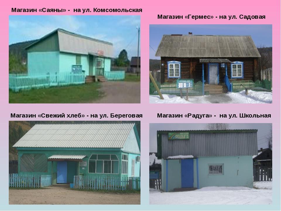 Магазин «Саяны» - на ул. Комсомольская Магазин «Гермес» - на ул. Садовая Маг...