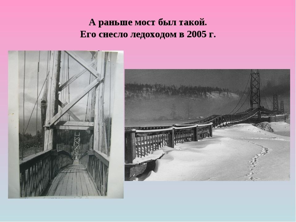 А раньше мост был такой. Его снесло ледоходом в 2005 г.