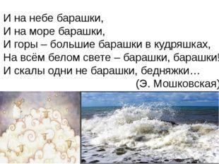И на небе барашки, И на море барашки, И горы – большие барашки в кудряшках, Н