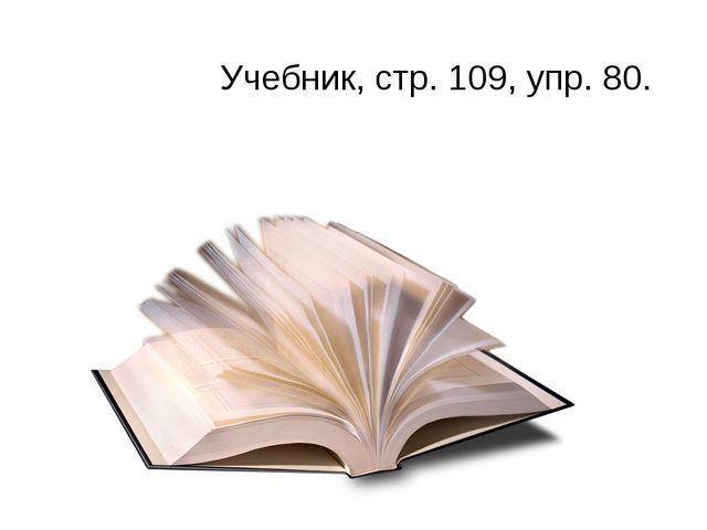 Учебник, стр. 109, упр. 80.
