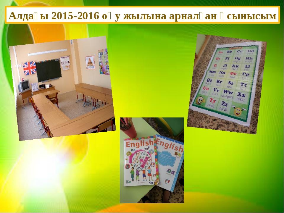 Алдағы 2015-2016 оқу жылына арналған ұсынысым