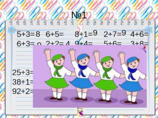 №1 5+3= 6+5= 8+1= 2+7= 4+6= 6+3= 2+2= 9+4= 5+6= 3+8= 8 9 4 9 9 №2 25+3= 42+7=