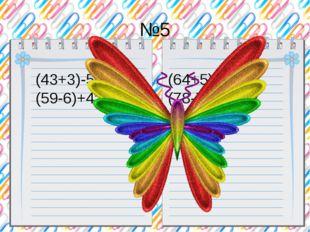 №5 (43+3)-5= (64+5)-7= (59-6)+4= (78-7)+6= 41 57 62 77