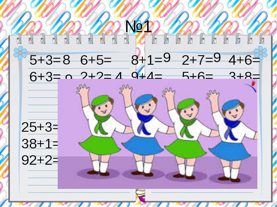 №1 5+3= 6+5= 8+1= 2+7= 4+6= 6+3= 2+2= 9+4= 5+6= 3+8= 8 9 4 9 9 №2 25+3= 42+7=...