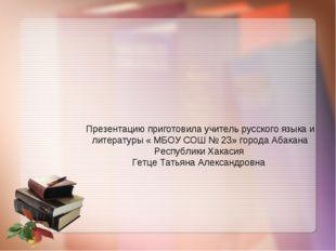 Презентацию приготовила учитель русского языка и литературы « МБОУ СОШ № 23»