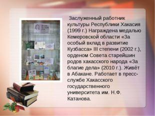 Заслуженный работник культуры Республики Хакасия (1999 г.) Награждена медаль