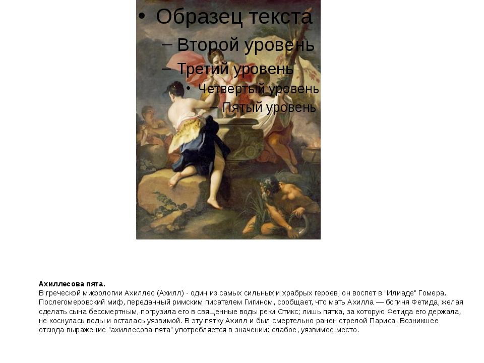Ахиллесова пята. В греческой мифологии Ахиллес (Ахилл) - один из самых сильны...